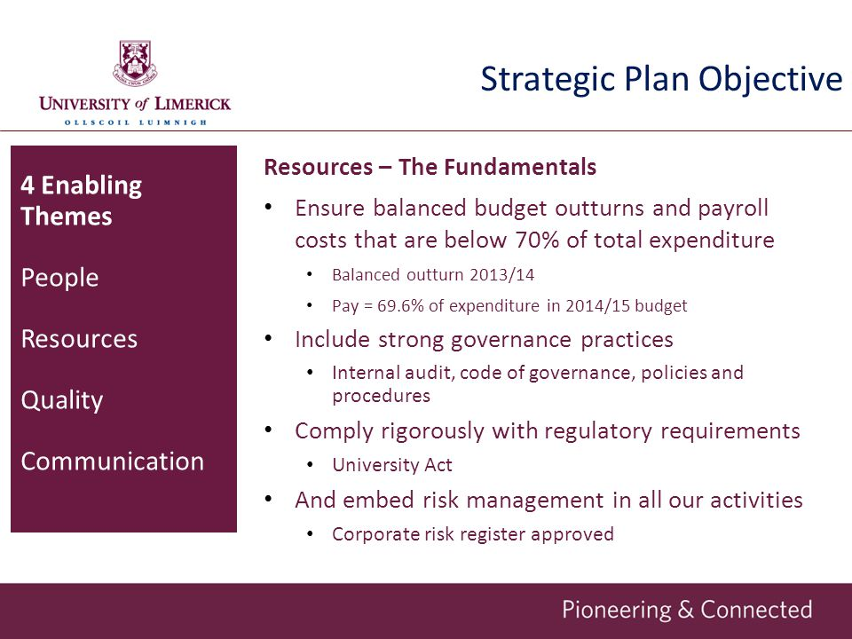 Strategic Plan Objective Resources – The Fundamentals Ensure balanced budget outturns and payroll costs that are below 70% of total expenditure Balanced outturn 2013/14 Pay = 69.6% of expenditure in 2014/15 budget Include strong governance practices Internal audit, code of governance, policies and procedures Comply rigorously with regulatory requirements University Act And embed risk management in all our activities Corporate risk register approved 4 Enabling Themes People Resources Quality Communication