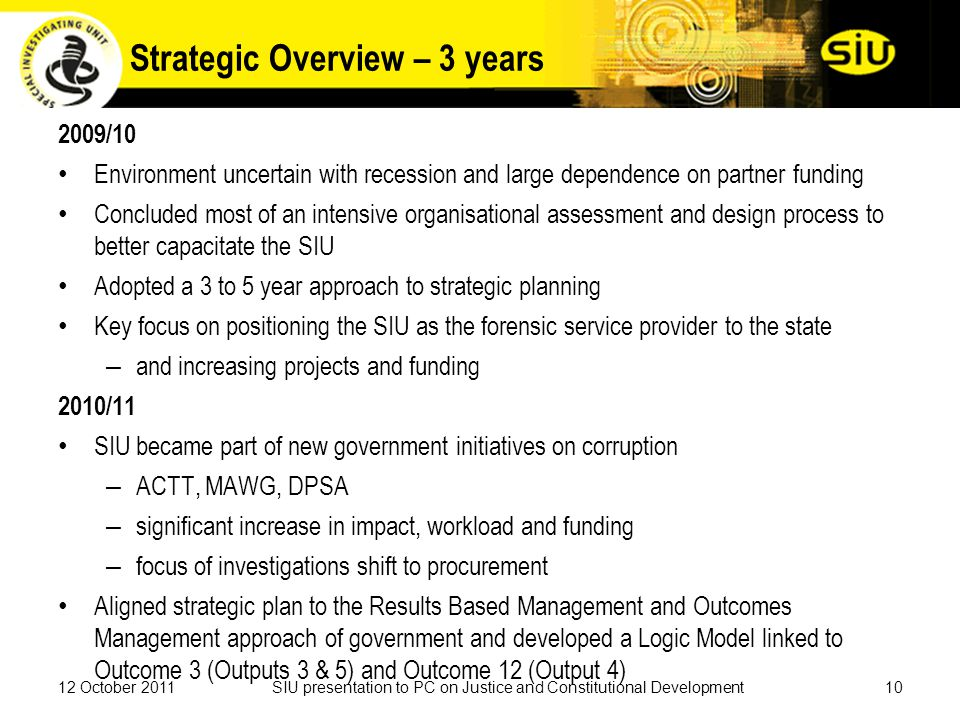 Strategic Overview – 3 years 2009/10 Environment uncertain with recession and large dependence on partner funding Concluded most of an intensive organisational assessment and design process to better capacitate the SIU Adopted a 3 to 5 year approach to strategic planning Key focus on positioning the SIU as the forensic service provider to the state – and increasing projects and funding 2010/11 SIU became part of new government initiatives on corruption – ACTT, MAWG, DPSA – significant increase in impact, workload and funding – focus of investigations shift to procurement Aligned strategic plan to the Results Based Management and Outcomes Management approach of government and developed a Logic Model linked to Outcome 3 (Outputs 3 & 5) and Outcome 12 (Output 4) 1012 October 2011SIU presentation to PC on Justice and Constitutional Development
