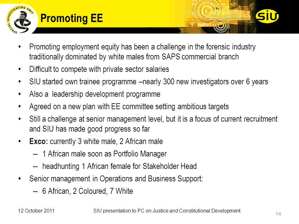 Promoting EE Promoting employment equity has been a challenge in the forensic industry traditionally dominated by white males from SAPS commercial branch Difficult to compete with private sector salaries SIU started own trainee programme –nearly 300 new investigators over 6 years Also a leadership development programme Agreed on a new plan with EE committee setting ambitious targets Still a challenge at senior management level, but it is a focus of current recruitment and SIU has made good progress so far Exco: currently 3 white male, 2 African male – 1 African male soon as Portfolio Manager – headhunting 1 African female for Stakeholder Head Senior management in Operations and Business Support: – 6 African, 2 Coloured, 7 White 12 October 2011SIU presentation to PC on Justice and Constitutional Development 14