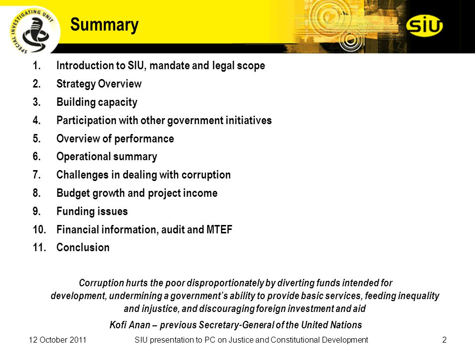 Summary 1.Introduction to SIU, mandate and legal scope 2.Strategy Overview 3.Building capacity 4.Participation with other government initiatives 5.Overview of performance 6.Operational summary 7.Challenges in dealing with corruption 8.Budget growth and project income 9.Funding issues 10.Financial information, audit and MTEF 11.Conclusion Corruption hurts the poor disproportionately by diverting funds intended for development, undermining a government's ability to provide basic services, feeding inequality and injustice, and discouraging foreign investment and aid Kofi Anan – previous Secretary-General of the United Nations 12 October 20112SIU presentation to PC on Justice and Constitutional Development