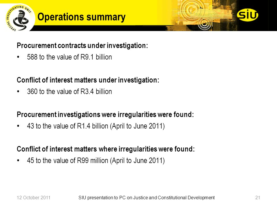 Operations summary Procurement contracts under investigation: 588 to the value of R9.1 billion Conflict of interest matters under investigation: 360 to the value of R3.4 billion Procurement investigations were irregularities were found: 43 to the value of R1.4 billion (April to June 2011) Conflict of interest matters where irregularities were found: 45 to the value of R99 million (April to June 2011) 12 October 201121SIU presentation to PC on Justice and Constitutional Development