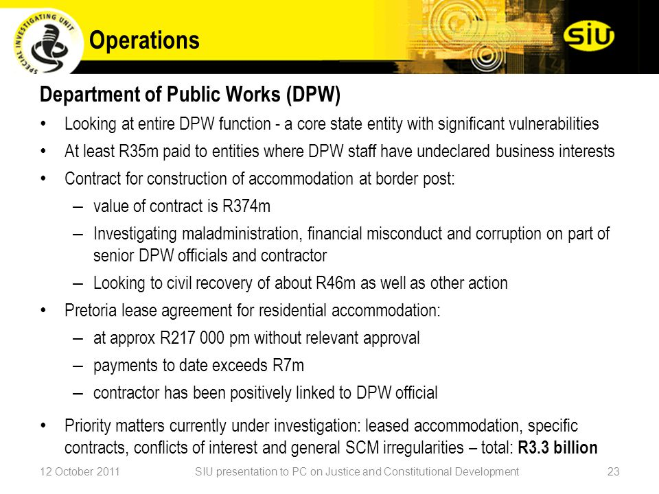 Operations Department of Public Works (DPW) Looking at entire DPW function - a core state entity with significant vulnerabilities At least R35m paid to entities where DPW staff have undeclared business interests Contract for construction of accommodation at border post: – value of contract is R374m – Investigating maladministration, financial misconduct and corruption on part of senior DPW officials and contractor – Looking to civil recovery of about R46m as well as other action Pretoria lease agreement for residential accommodation: – at approx R217 000 pm without relevant approval – payments to date exceeds R7m – contractor has been positively linked to DPW official Priority matters currently under investigation: leased accommodation, specific contracts, conflicts of interest and general SCM irregularities – total: R3.3 billion 12 October 2011SIU presentation to PC on Justice and Constitutional Development23