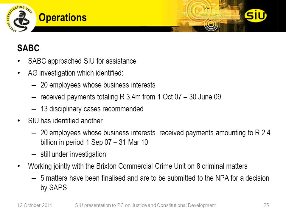 SABC SABC approached SIU for assistance AG investigation which identified: – 20 employees whose business interests – received payments totaling R 3.4m from 1 Oct 07 – 30 June 09 – 13 disciplinary cases recommended SIU has identified another – 20 employees whose business interests received payments amounting to R 2.4 billion in period 1 Sep 07 – 31 Mar 10 – still under investigation Working jointly with the Brixton Commercial Crime Unit on 8 criminal matters – 5 matters have been finalised and are to be submitted to the NPA for a decision by SAPS 12 October 2011SIU presentation to PC on Justice and Constitutional Development25 Operations