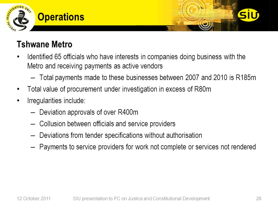 Tshwane Metro Identified 65 officials who have interests in companies doing business with the Metro and receiving payments as active vendors – Total payments made to these businesses between 2007 and 2010 is R185m Total value of procurement under investigation in excess of R80m Irregularities include: – Deviation approvals of over R400m – Collusion between officials and service providers – Deviations from tender specifications without authorisation – Payments to service providers for work not complete or services not rendered 12 October 2011SIU presentation to PC on Justice and Constitutional Development26 Operations