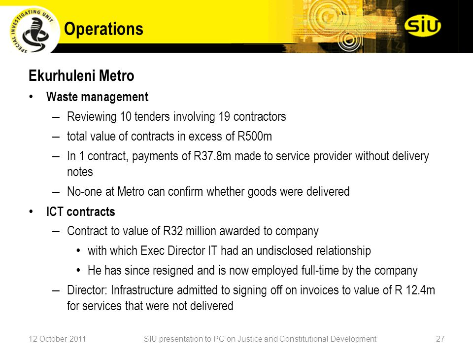 Ekurhuleni Metro Waste management – Reviewing 10 tenders involving 19 contractors – total value of contracts in excess of R500m – In 1 contract, payments of R37.8m made to service provider without delivery notes – No-one at Metro can confirm whether goods were delivered ICT contracts – Contract to value of R32 million awarded to company with which Exec Director IT had an undisclosed relationship He has since resigned and is now employed full-time by the company – Director: Infrastructure admitted to signing off on invoices to value of R 12.4m for services that were not delivered 12 October 2011SIU presentation to PC on Justice and Constitutional Development27 Operations