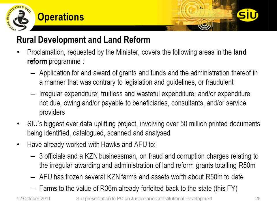 Rural Development and Land Reform Proclamation, requested by the Minister, covers the following areas in the land reform programme : – Application for and award of grants and funds and the administration thereof in a manner that was contrary to legislation and guidelines, or fraudulent – Irregular expenditure; fruitless and wasteful expenditure; and/or expenditure not due, owing and/or payable to beneficiaries, consultants, and/or service providers SIU's biggest ever data uplifting project, involving over 50 million printed documents being identified, catalogued, scanned and analysed Have already worked with Hawks and AFU to: – 3 officials and a KZN businessman, on fraud and corruption charges relating to the irregular awarding and administration of land reform grants totalling R50m – AFU has frozen several KZN farms and assets worth about R50m to date – Farms to the value of R36m already forfeited back to the state (this FY) 12 October 2011SIU presentation to PC on Justice and Constitutional Development28 Operations