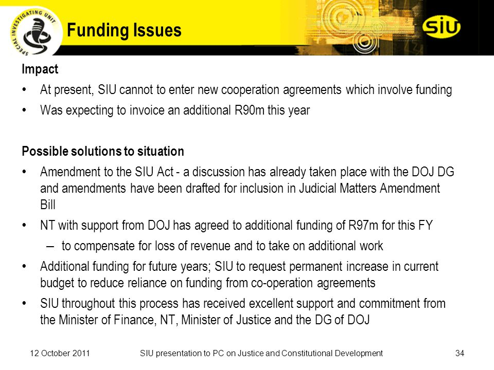 Funding Issues Impact At present, SIU cannot to enter new cooperation agreements which involve funding Was expecting to invoice an additional R90m this year Possible solutions to situation Amendment to the SIU Act - a discussion has already taken place with the DOJ DG and amendments have been drafted for inclusion in Judicial Matters Amendment Bill NT with support from DOJ has agreed to additional funding of R97m for this FY – to compensate for loss of revenue and to take on additional work Additional funding for future years; SIU to request permanent increase in current budget to reduce reliance on funding from co-operation agreements SIU throughout this process has received excellent support and commitment from the Minister of Finance, NT, Minister of Justice and the DG of DOJ 3412 October 2011SIU presentation to PC on Justice and Constitutional Development