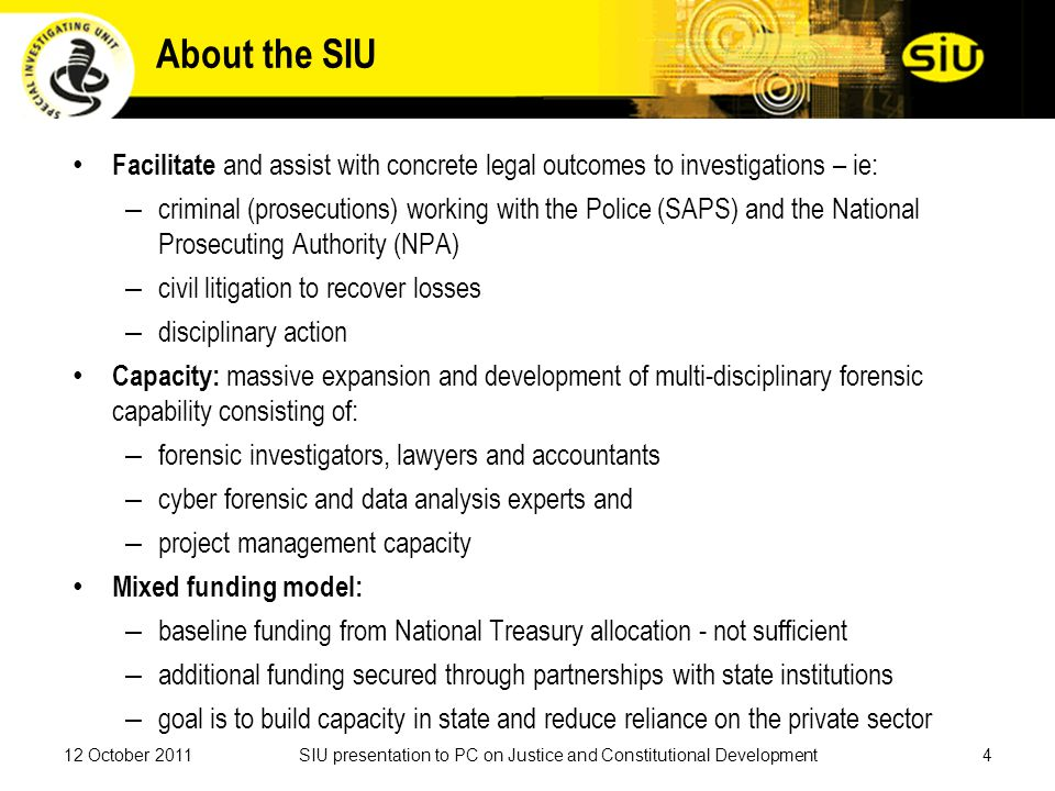 About the SIU Facilitate and assist with concrete legal outcomes to investigations – ie: – criminal (prosecutions) working with the Police (SAPS) and the National Prosecuting Authority (NPA) – civil litigation to recover losses – disciplinary action Capacity: massive expansion and development of multi-disciplinary forensic capability consisting of: – forensic investigators, lawyers and accountants – cyber forensic and data analysis experts and – project management capacity Mixed funding model: – baseline funding from National Treasury allocation - not sufficient – additional funding secured through partnerships with state institutions – goal is to build capacity in state and reduce reliance on the private sector 12 October 20114SIU presentation to PC on Justice and Constitutional Development