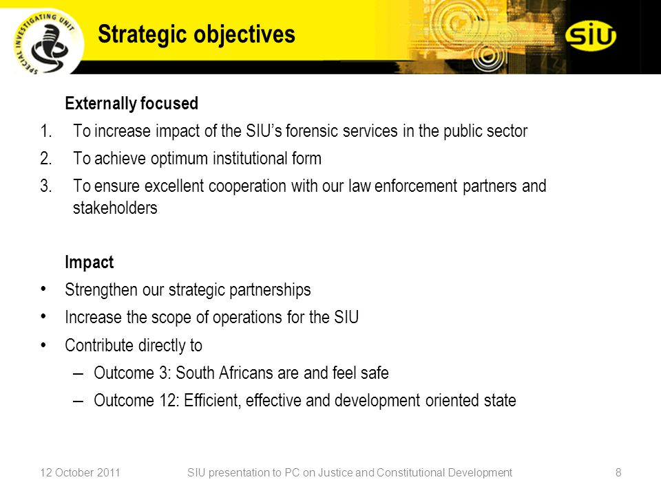 Externally focused 1.To increase impact of the SIU's forensic services in the public sector 2.To achieve optimum institutional form 3.To ensure excellent cooperation with our law enforcement partners and stakeholders Impact Strengthen our strategic partnerships Increase the scope of operations for the SIU Contribute directly to – Outcome 3: South Africans are and feel safe – Outcome 12: Efficient, effective and development oriented state 12 October 2011SIU presentation to PC on Justice and Constitutional Development8 Strategic objectives