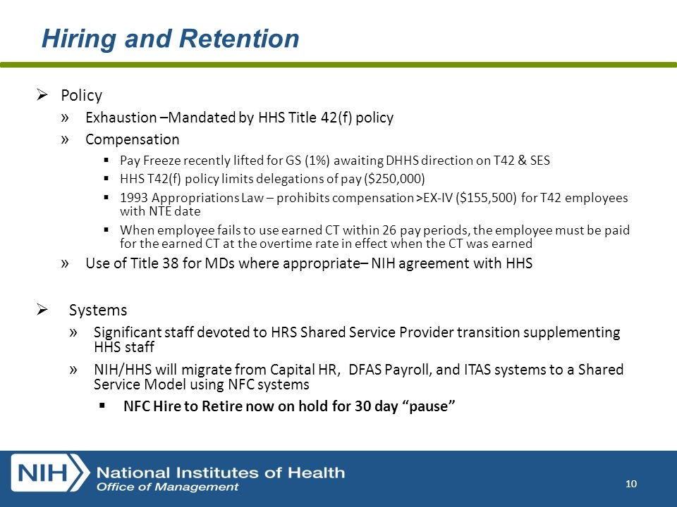 Hiring and Retention  Policy » Exhaustion –Mandated by HHS Title 42(f) policy » Compensation  Pay Freeze recently lifted for GS (1%) awaiting DHHS direction on T42 & SES  HHS T42(f) policy limits delegations of pay ($250,000)  1993 Appropriations Law – prohibits compensation >EX-IV ($155,500) for T42 employees with NTE date  When employee fails to use earned CT within 26 pay periods, the employee must be paid for the earned CT at the overtime rate in effect when the CT was earned » Use of Title 38 for MDs where appropriate– NIH agreement with HHS  Systems » Significant staff devoted to HRS Shared Service Provider transition supplementing HHS staff » NIH/HHS will migrate from Capital HR, DFAS Payroll, and ITAS systems to a Shared Service Model using NFC systems  NFC Hire to Retire now on hold for 30 day pause 10