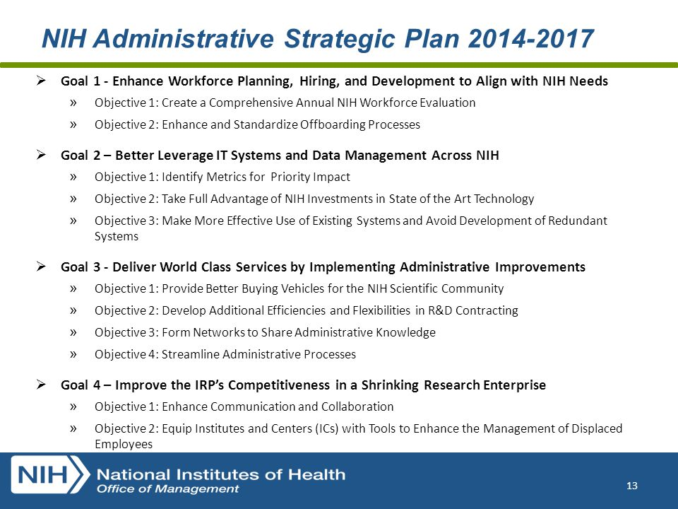 NIH Administrative Strategic Plan 2014-2017  Goal 1 - Enhance Workforce Planning, Hiring, and Development to Align with NIH Needs » Objective 1: Create a Comprehensive Annual NIH Workforce Evaluation » Objective 2: Enhance and Standardize Offboarding Processes  Goal 2 – Better Leverage IT Systems and Data Management Across NIH » Objective 1: Identify Metrics for Priority Impact » Objective 2: Take Full Advantage of NIH Investments in State of the Art Technology » Objective 3: Make More Effective Use of Existing Systems and Avoid Development of Redundant Systems  Goal 3 - Deliver World Class Services by Implementing Administrative Improvements » Objective 1: Provide Better Buying Vehicles for the NIH Scientific Community » Objective 2: Develop Additional Efficiencies and Flexibilities in R&D Contracting » Objective 3: Form Networks to Share Administrative Knowledge » Objective 4: Streamline Administrative Processes  Goal 4 – Improve the IRP's Competitiveness in a Shrinking Research Enterprise » Objective 1: Enhance Communication and Collaboration » Objective 2: Equip Institutes and Centers (ICs) with Tools to Enhance the Management of Displaced Employees 13