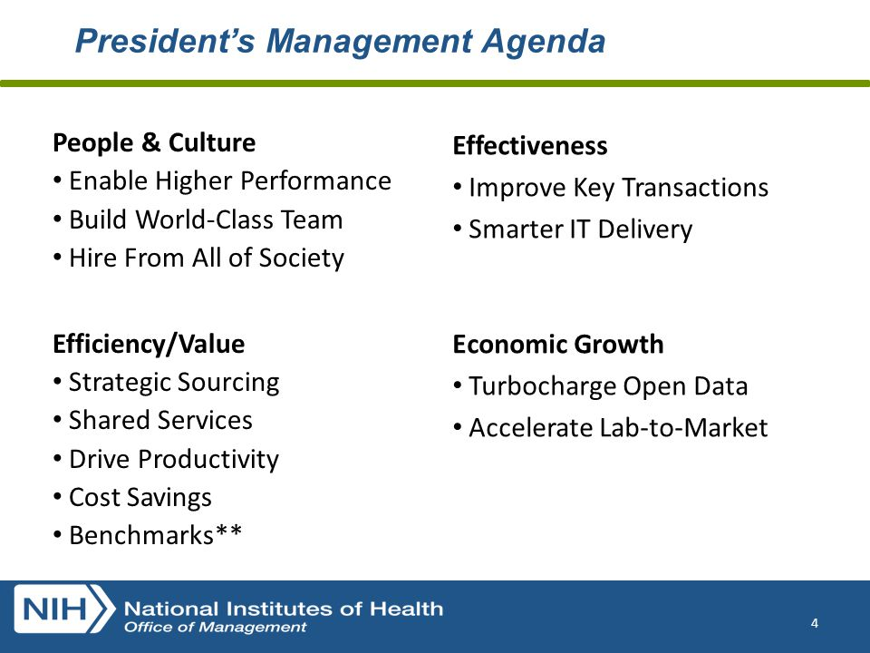 President's Management Agenda 4 People & Culture Enable Higher Performance Build World-Class Team Hire From All of Society Efficiency/Value Strategic Sourcing Shared Services Drive Productivity Cost Savings Benchmarks** Effectiveness Improve Key Transactions Smarter IT Delivery Economic Growth Turbocharge Open Data Accelerate Lab-to-Market