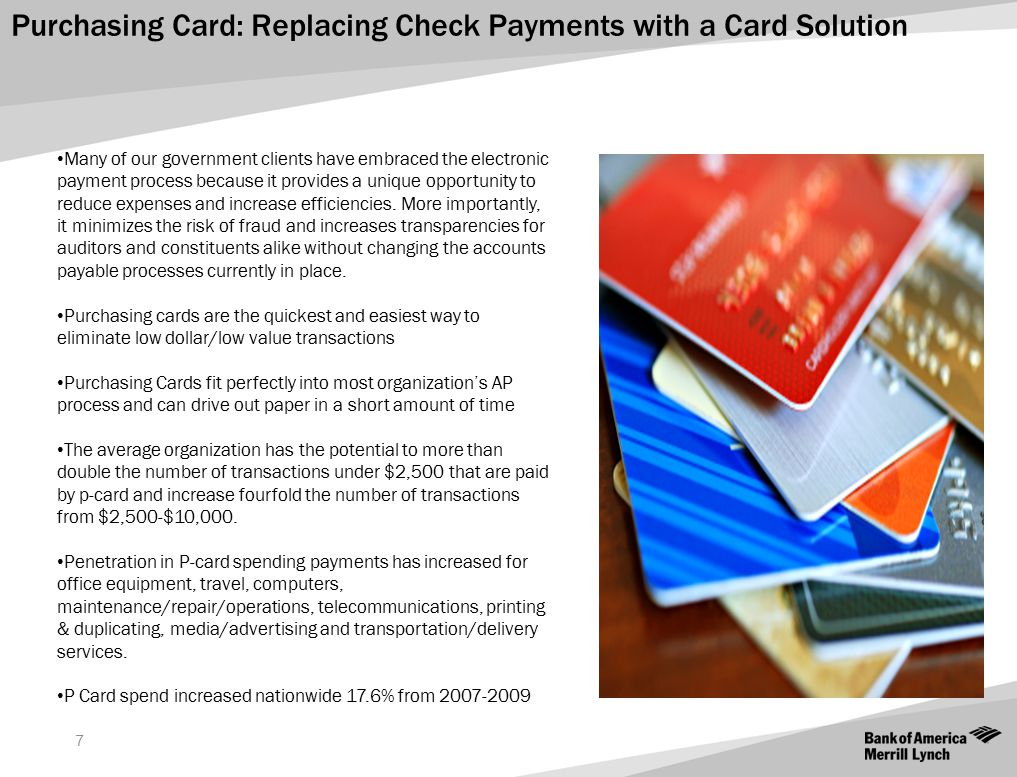 7 Purchasing Card: Replacing Check Payments with a Card Solution Many of our government clients have embraced the electronic payment process because i