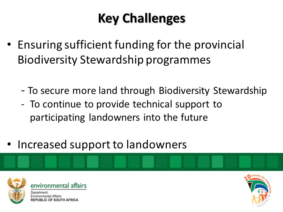 Key Challenges Ensuring sufficient funding for the provincial Biodiversity Stewardship programmes - To secure more land through Biodiversity Stewardship -To continue to provide technical support to participating landowners into the future Increased support to landowners