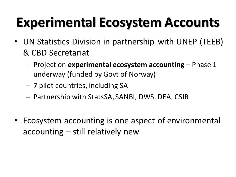 Experimental Ecosystem Accounts UN Statistics Division in partnership with UNEP (TEEB) & CBD Secretariat – Project on experimental ecosystem accounting – Phase 1 underway (funded by Govt of Norway) – 7 pilot countries, including SA – Partnership with StatsSA, SANBI, DWS, DEA, CSIR Ecosystem accounting is one aspect of environmental accounting – still relatively new