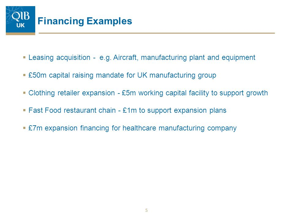 Financing Examples  Leasing acquisition - e.g. Aircraft, manufacturing plant and equipment  £50m capital raising mandate for UK manufacturing group
