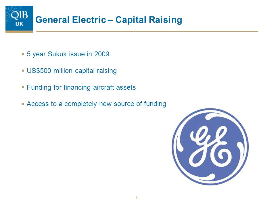 General Electric – Capital Raising  5 year Sukuk issue in 2009  US$500 million capital raising  Funding for financing aircraft assets  Access to a
