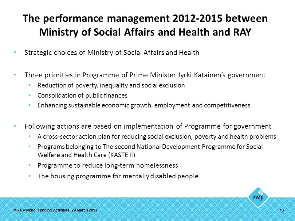 The performance management 2012-2015 between Ministry of Social Affairs and Health and RAY Strategic choices of Ministry of Social Affairs and Health Three priorities in Programme of Prime Minister Jyrki Katainen's government Reduction of poverty, inequality and social exclusion Consolidation of public finances Enhancing sustainable economic growth, employment and competitiveness Following actions are based on implementation of Programme for government A cross-sector action plan for reducing social exclusion, poverty and health problems Programs belonging to The second National Development Programme for Social Welfare and Health Care (KASTE II) Programme to reduce long-term homelessness The housing programme for mentally disabled people Mika Pyykkö, Funding Activities, 29 March 201213