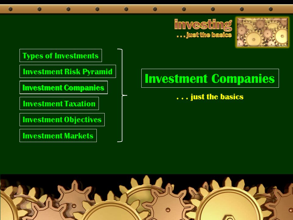 Types of Investments Investment Companies Investment Taxation Investment Objectives Investment Markets... just the basics Investment Companies Investm