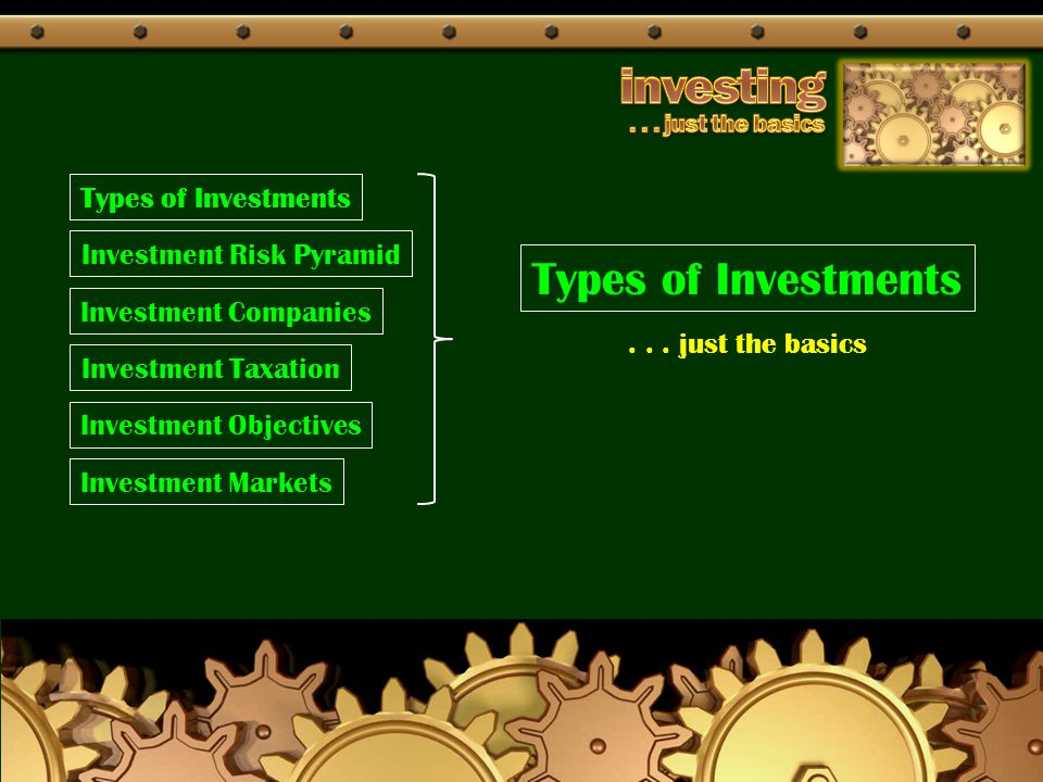 Types of Investments Investment Risk Pyramid Investment Companies Investment Taxation Investment Objectives Investment Markets... just the basics Type