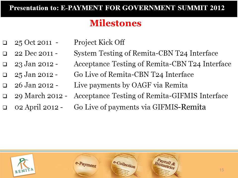 15 Presentation to: E-PAYMENT FOR GOVERNMENT SUMMIT 2012  25 Oct 2011 - Project Kick Off  22 Dec 2011 - System Testing of Remita-CBN T24 Interface 