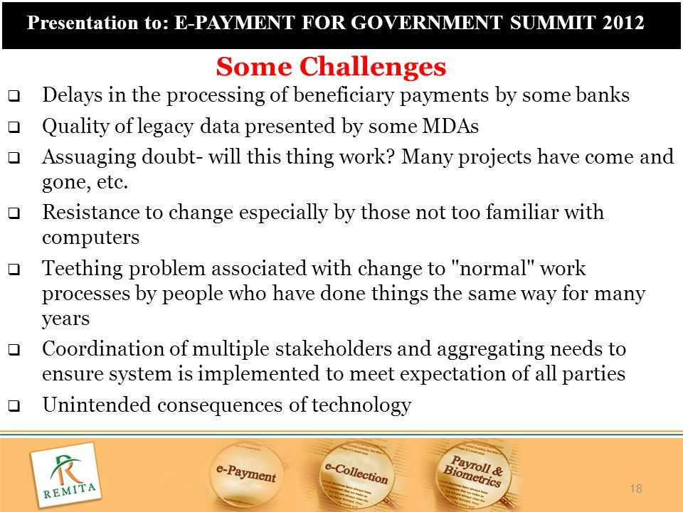 18 Presentation to: E-PAYMENT FOR GOVERNMENT SUMMIT 2012  Delays in the processing of beneficiary payments by some banks  Quality of legacy data pre