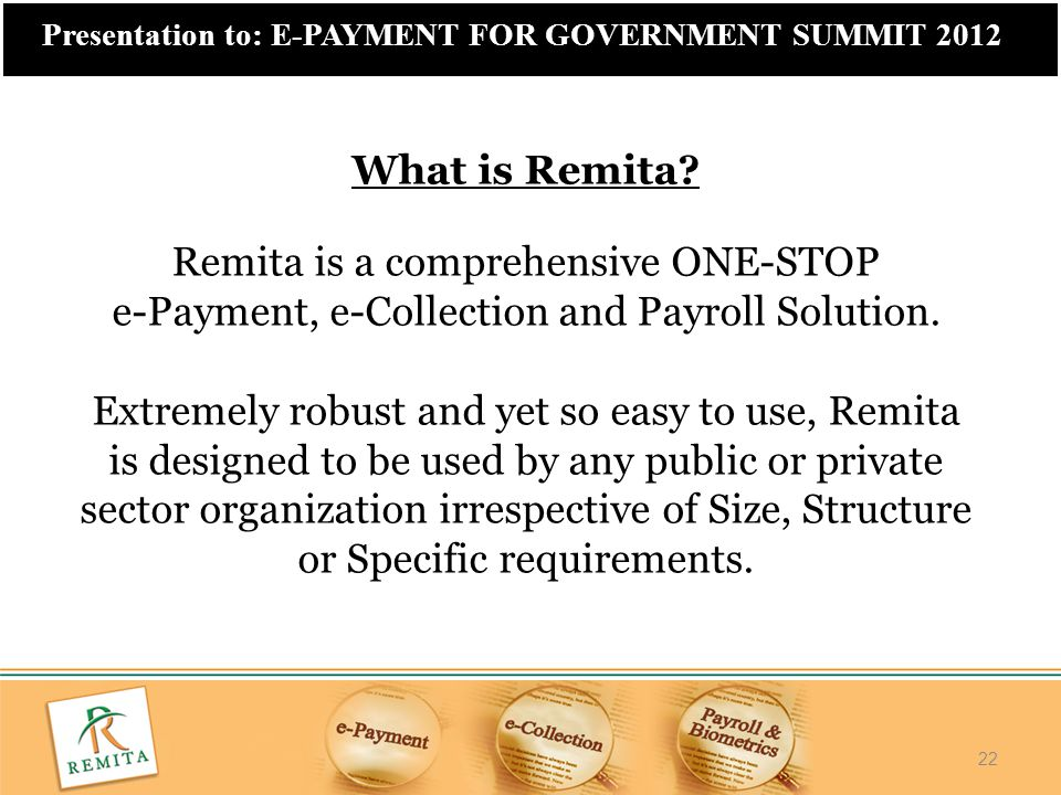 22 Presentation to: E-PAYMENT FOR GOVERNMENT SUMMIT 2012 What is Remita? Remita is a comprehensive ONE-STOP e-Payment, e-Collection and Payroll Soluti