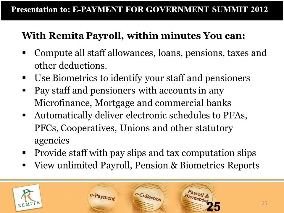 25 Presentation to: E-PAYMENT FOR GOVERNMENT SUMMIT 2012 25 With Remita Payroll, within minutes You can:  Compute all staff allowances, loans, pensio
