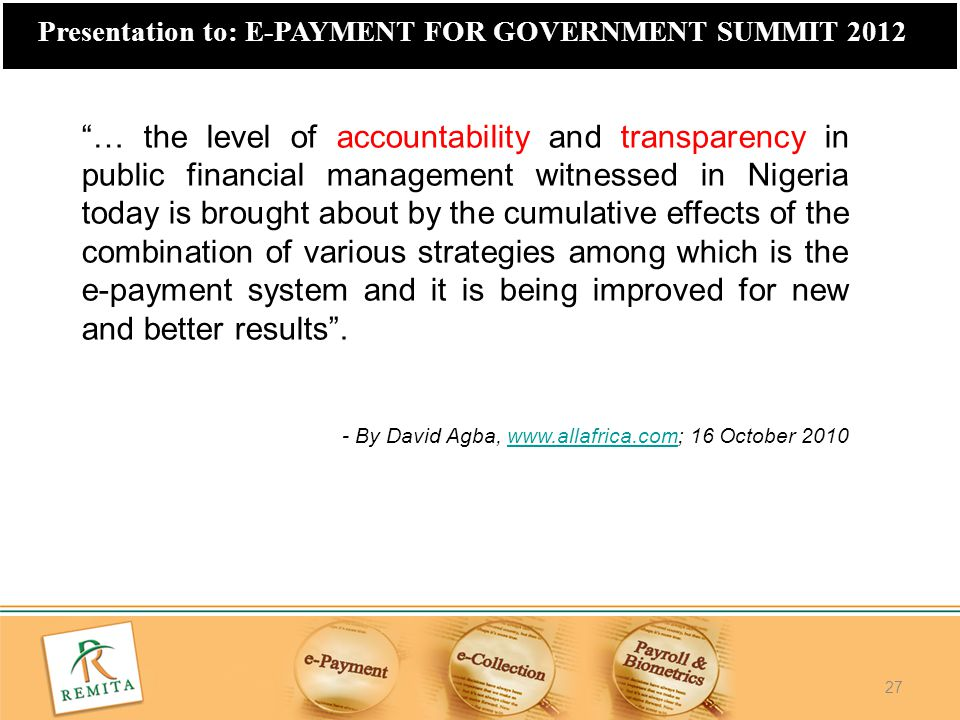 """27 Presentation to: E-PAYMENT FOR GOVERNMENT SUMMIT 2012 """"… the level of accountability and transparency in public financial management witnessed in N"""
