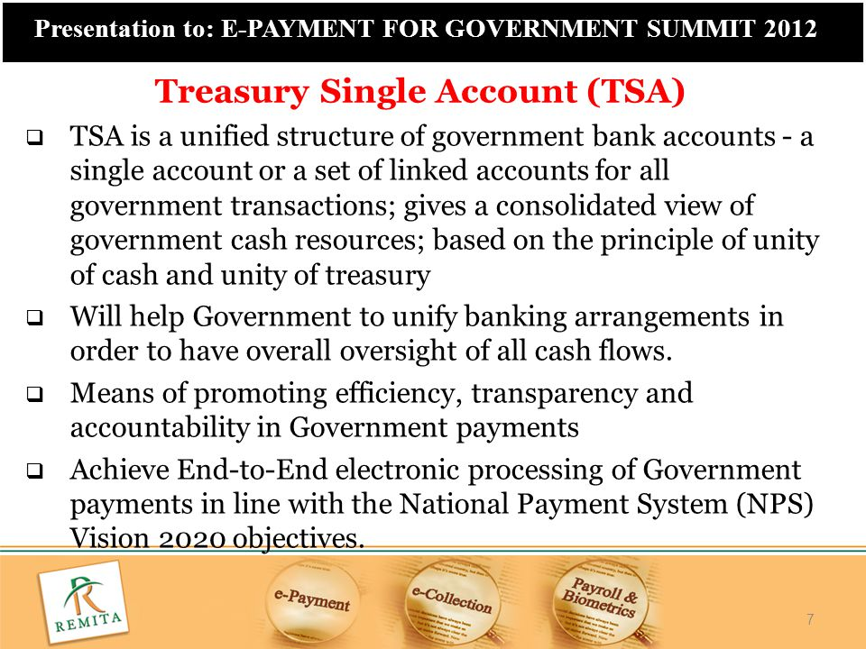 7 Presentation to: E-PAYMENT FOR GOVERNMENT SUMMIT 2012  TSA is a unified structure of government bank accounts - a single account or a set of linked