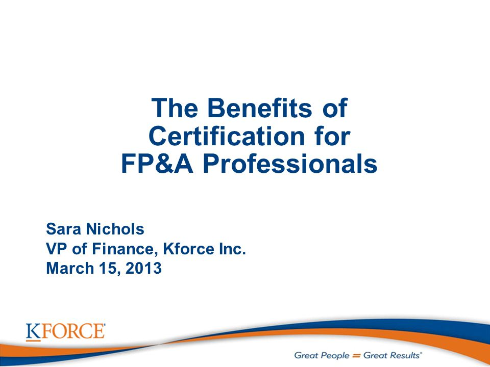 The Benefits of Certification for FP&A Professionals Sara Nichols VP of Finance, Kforce Inc.
