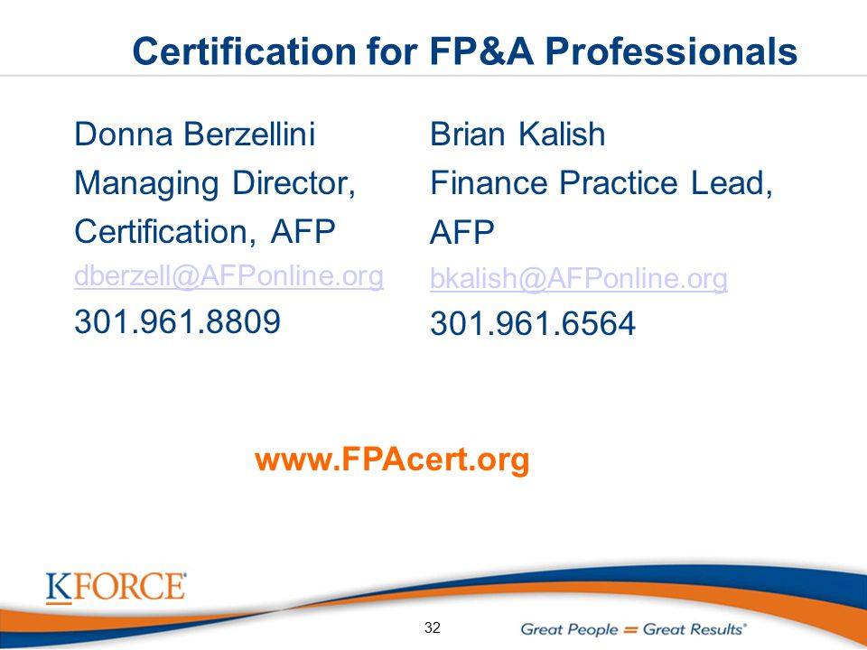 Certification for FP&A Professionals Donna Berzellini Managing Director, Certification, AFP dberzell@AFPonline.org 301.961.8809 Brian Kalish Finance Practice Lead, AFP bkalish@AFPonline.org 301.961.6564 32 www.FPAcert.org