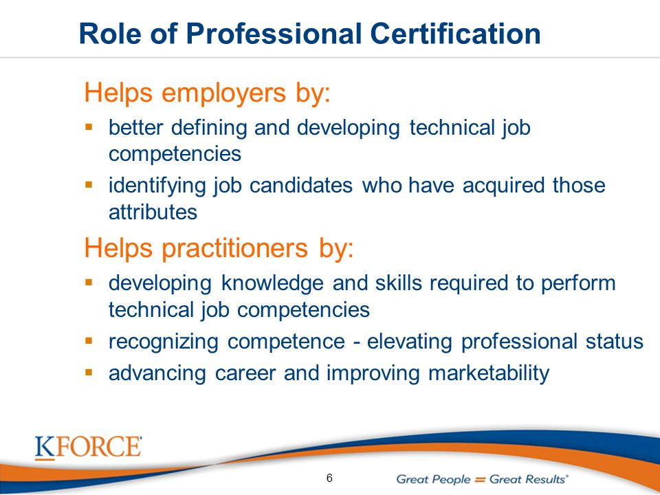 Role of Professional Certification Helps employers by:  better defining and developing technical job competencies  identifying job candidates who have acquired those attributes Helps practitioners by:  developing knowledge and skills required to perform technical job competencies  recognizing competence - elevating professional status  advancing career and improving marketability 6