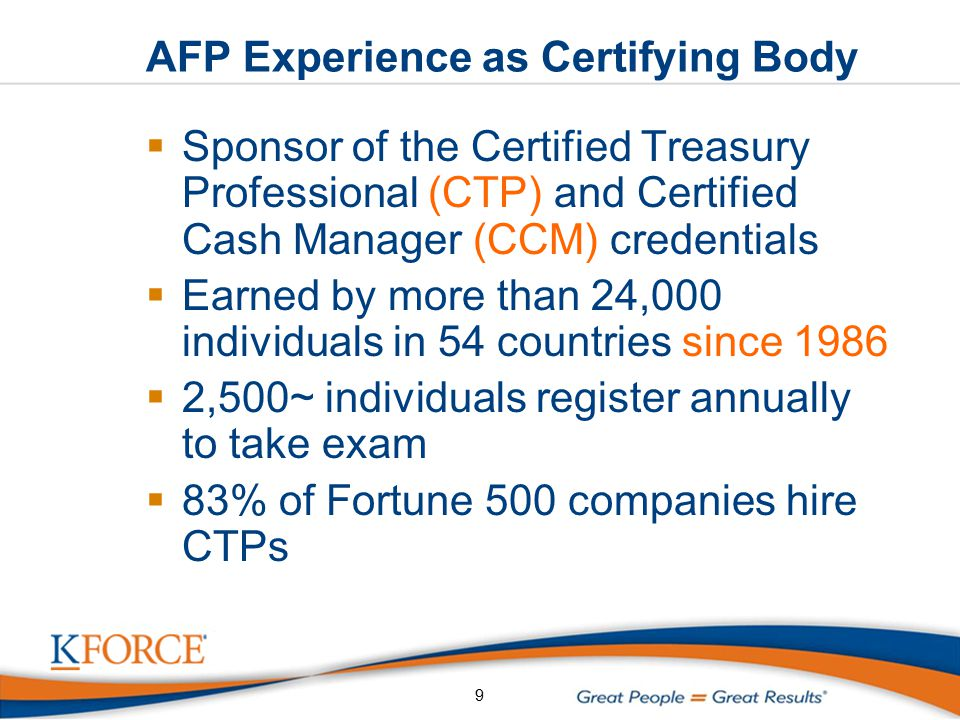 AFP Experience as Certifying Body  Sponsor of the Certified Treasury Professional (CTP) and Certified Cash Manager (CCM) credentials  Earned by more than 24,000 individuals in 54 countries since 1986  2,500~ individuals register annually to take exam  83% of Fortune 500 companies hire CTPs 9