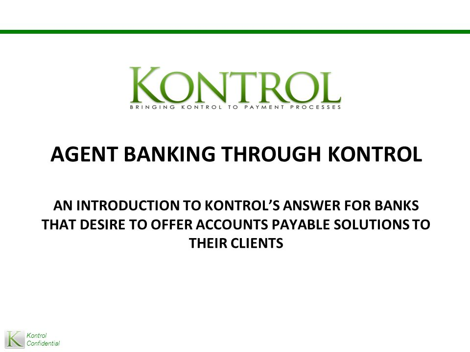 Kontrol Confidential AGENT BANKING THROUGH KONTROL AN INTRODUCTION TO KONTROL'S ANSWER FOR BANKS THAT DESIRE TO OFFER ACCOUNTS PAYABLE SOLUTIONS TO THEIR CLIENTS
