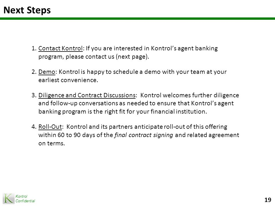 Kontrol Confidential Next Steps 1.Contact Kontrol: If you are interested in Kontrol's agent banking program, please contact us (next page).