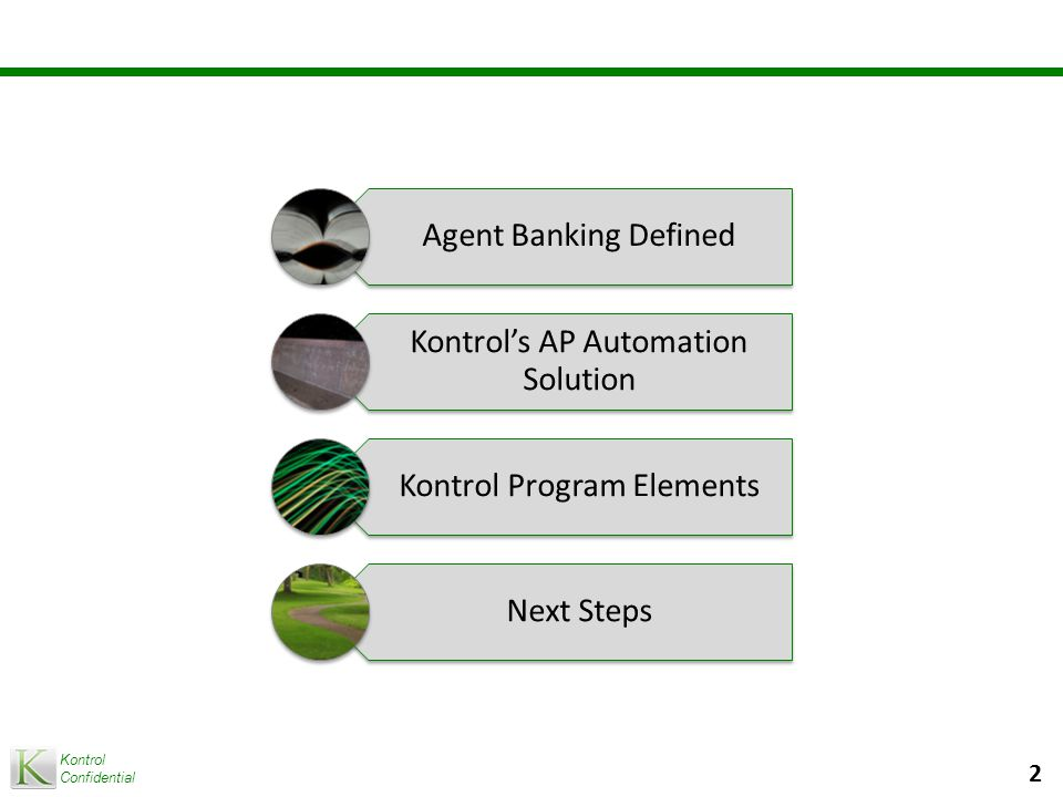 Kontrol Confidential 2 Agent Banking Defined Kontrol's AP Automation Solution Kontrol Program Elements Next Steps