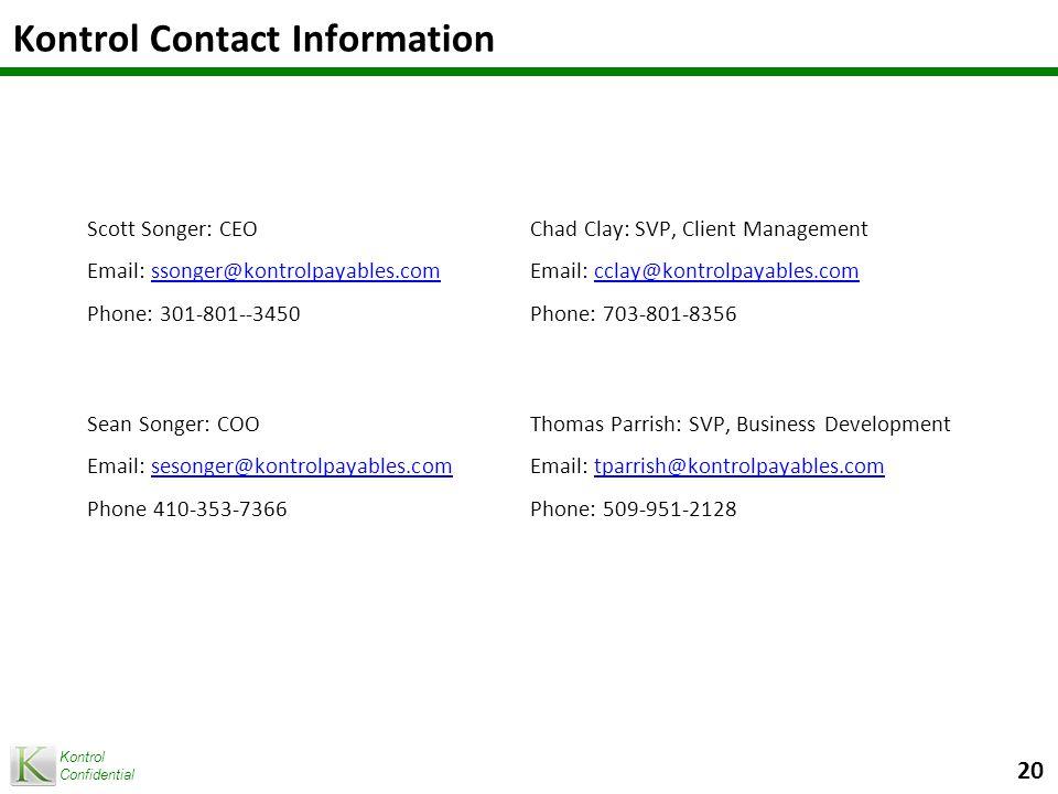 Kontrol Confidential Kontrol Contact Information Scott Songer: CEO Email: ssonger@kontrolpayables.comssonger@kontrolpayables.com Phone: 301-801--3450 Chad Clay: SVP, Client Management Email: cclay@kontrolpayables.comcclay@kontrolpayables.com Phone: 703-801-8356 Sean Songer: COO Email: sesonger@kontrolpayables.comsesonger@kontrolpayables.com Phone 410-353-7366 Thomas Parrish: SVP, Business Development Email: tparrish@kontrolpayables.comtparrish@kontrolpayables.com Phone: 509-951-2128 20