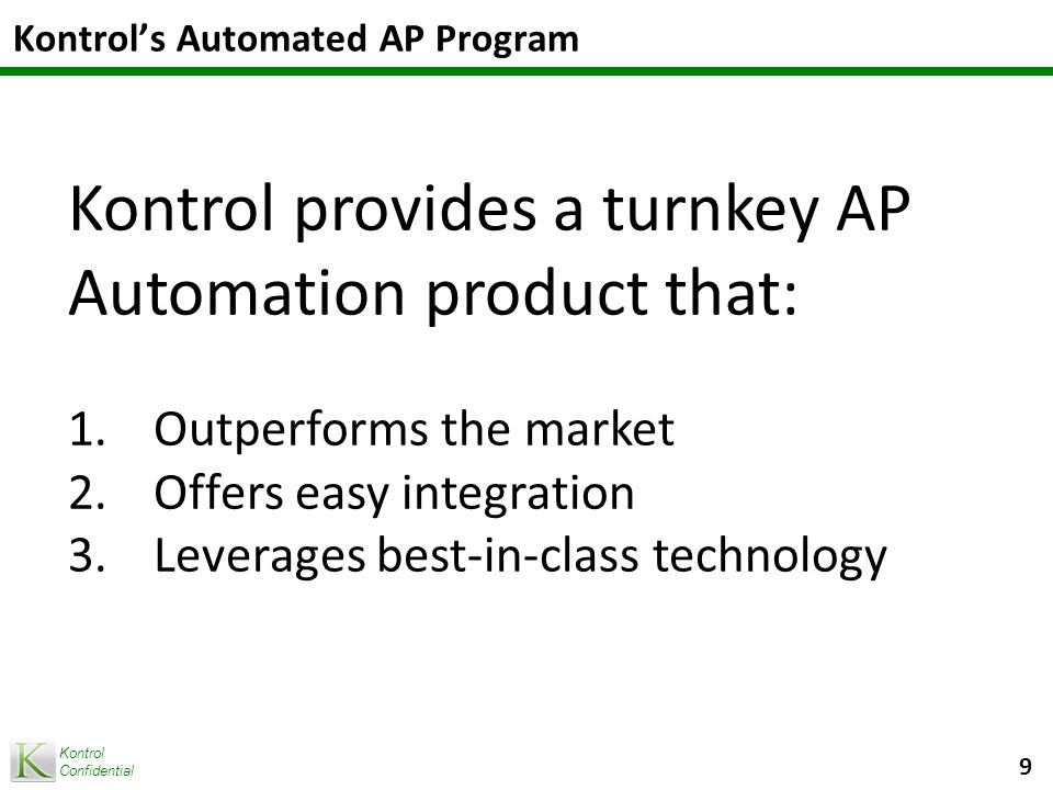 Kontrol Confidential Kontrol's Automated AP Program 9 Kontrol provides a turnkey AP Automation product that: 1.Outperforms the market 2.Offers easy integration 3.Leverages best-in-class technology