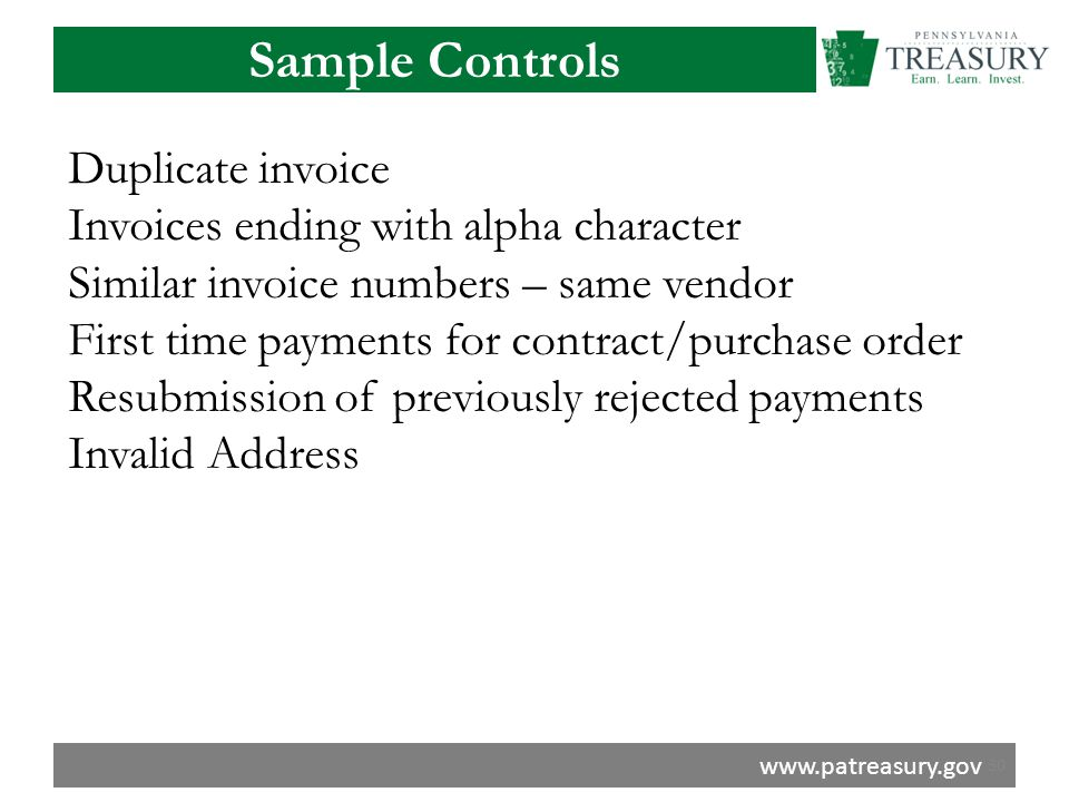 www.patreasury.gov Sample Controls Duplicate invoice Invoices ending with alpha character Similar invoice numbers – same vendor First time payments for contract/purchase order Resubmission of previously rejected payments Invalid Address 30