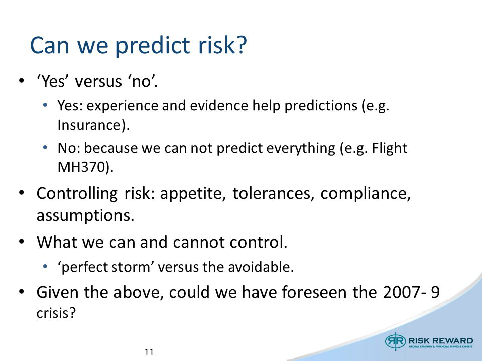 11 Can we predict risk. 'Yes' versus 'no'. Yes: experience and evidence help predictions (e.g.