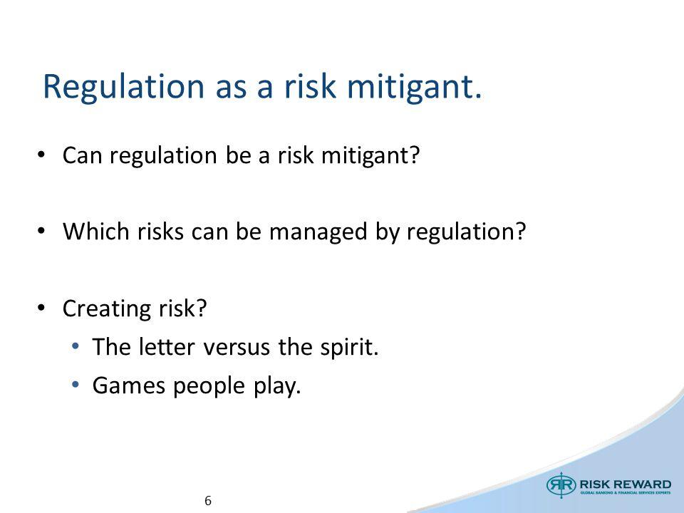 6 Regulation as a risk mitigant. Can regulation be a risk mitigant? Which risks can be managed by regulation? Creating risk? The letter versus the spi