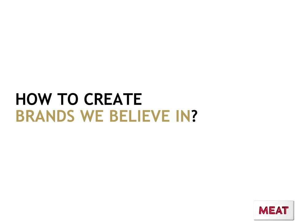 HOW TO CREATE BRANDS WE BELIEVE IN