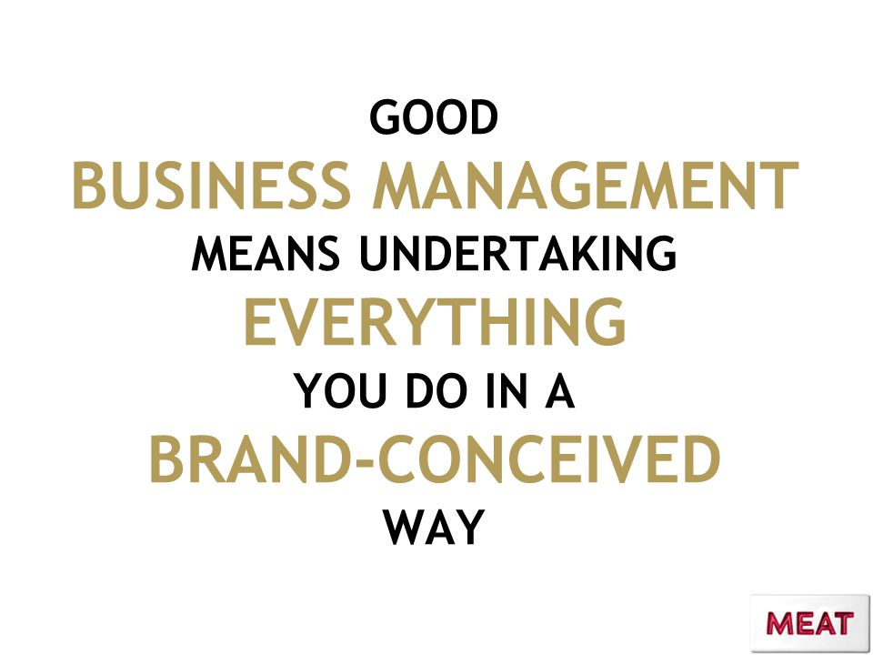GOOD BUSINESS MANAGEMENT MEANS UNDERTAKING EVERYTHING YOU DO IN A BRAND-CONCEIVED WAY