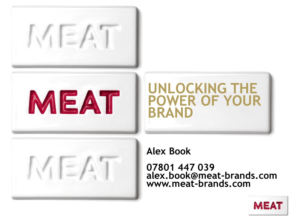 UNLOCKING THE POWER OF YOUR BRAND Alex Book 07801 447 039 alex.book@meat-brands.com www.meat-brands.com