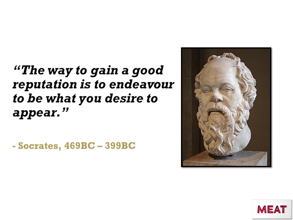 The way to gain a good reputation is to endeavour to be what you desire to appear. - Socrates, 469BC – 399BC