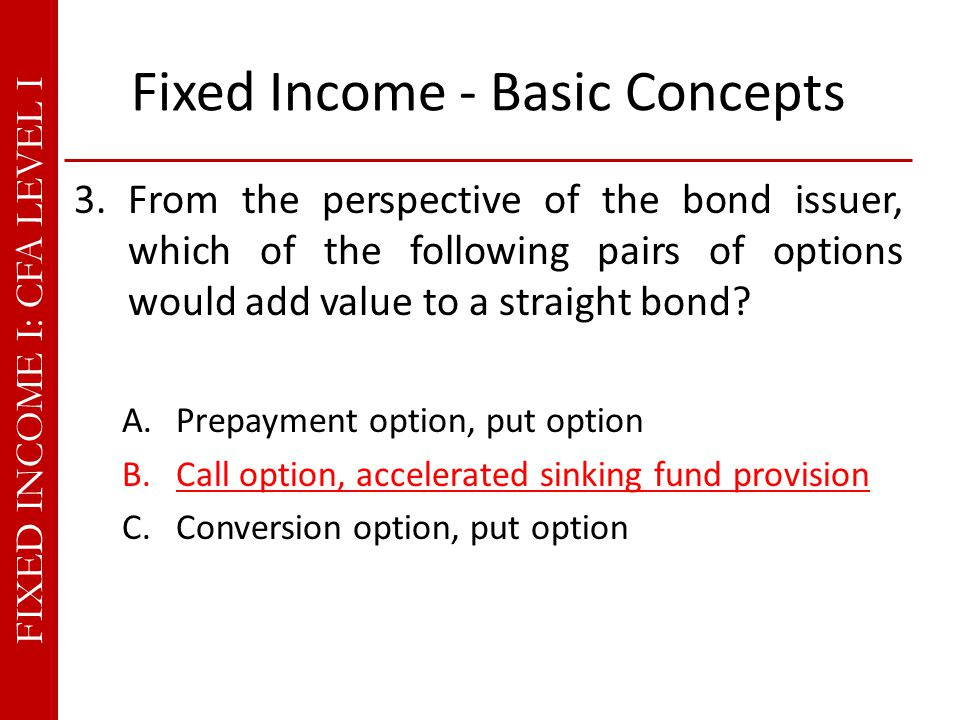 FIXED INCOME I: CFA LEVEL I Fixed Income - Basic Concepts 3.From the perspective of the bond issuer, which of the following pairs of options would add value to a straight bond.