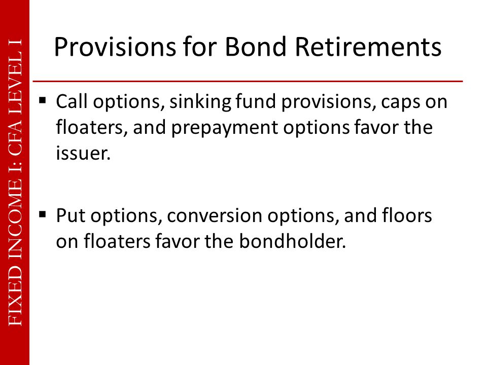 FIXED INCOME I: CFA LEVEL I Provisions for Bond Retirements  Call options, sinking fund provisions, caps on floaters, and prepayment options favor the issuer.