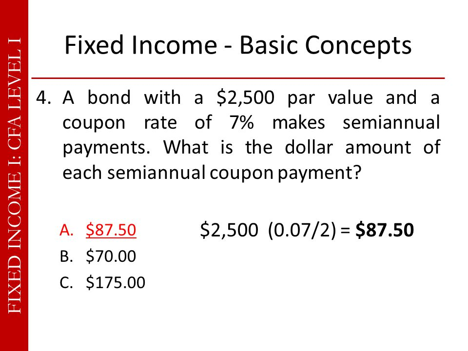 FIXED INCOME I: CFA LEVEL I Fixed Income - Basic Concepts 4.A bond with a $2,500 par value and a coupon rate of 7% makes semiannual payments.