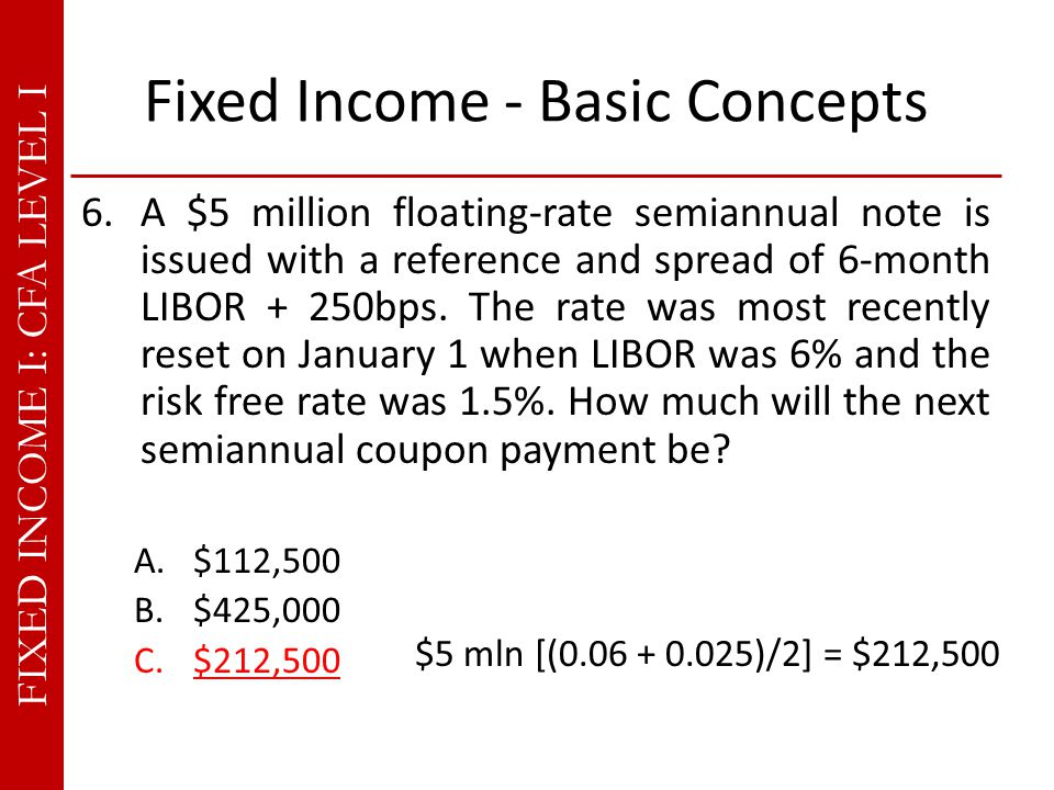 FIXED INCOME I: CFA LEVEL I Fixed Income - Basic Concepts 6.A $5 million floating-rate semiannual note is issued with a reference and spread of 6-month LIBOR + 250bps.
